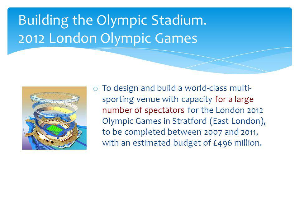 o To design and build a world-class multi- sporting venue with capacity for a large number of spectators for the London 2012 Olympic Games in Stratfor