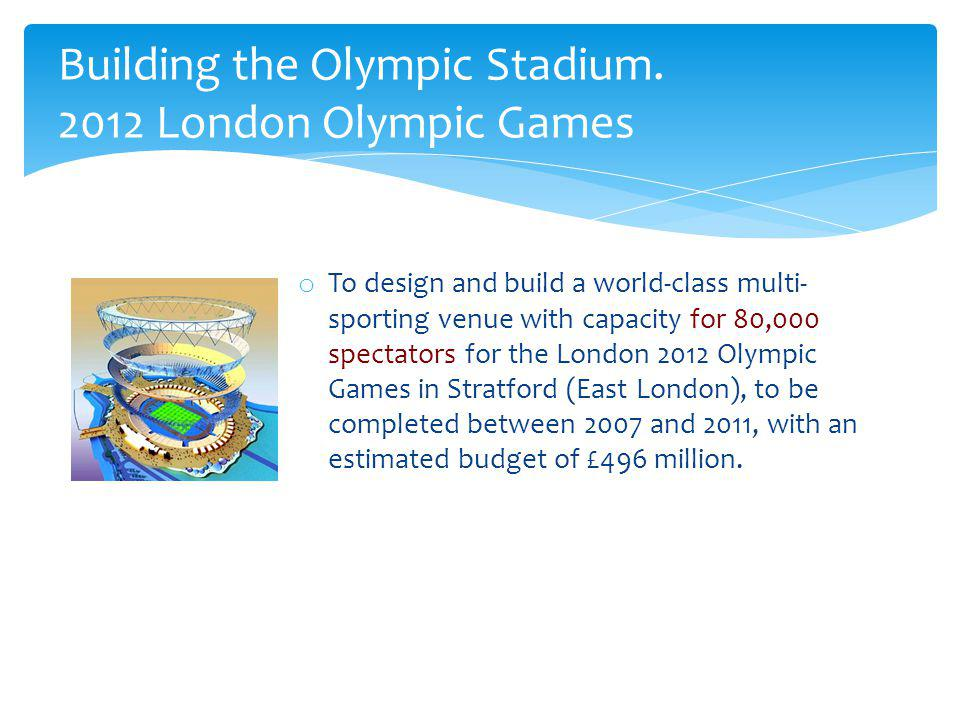 o To design and build a world-class multi- sporting venue with capacity for 80,000 spectators for the London 2012 Olympic Games in Stratford (East Lon