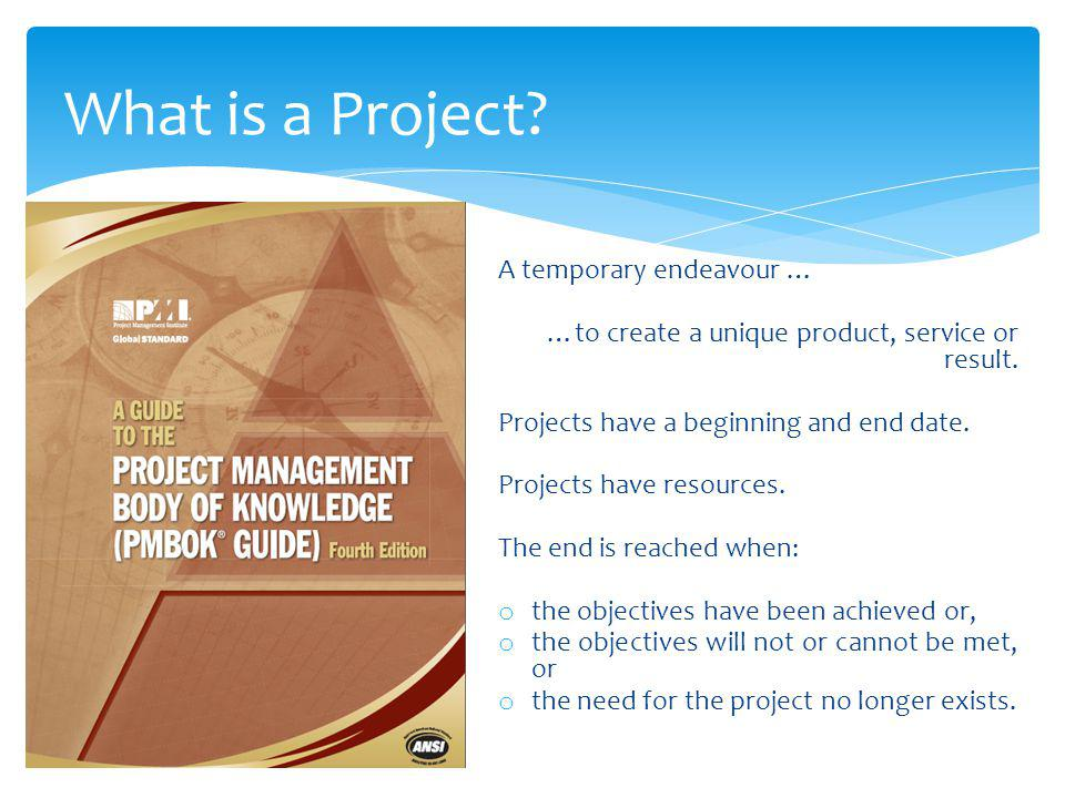 What is a Project? A temporary endeavour … …to create a unique product, service or result. Projects have a beginning and end date. Projects have resou