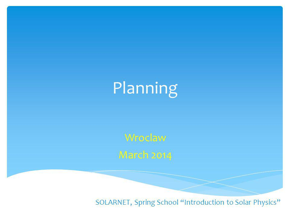 "Planning Wroclaw March 2014 SOLARNET, Spring School ""Introduction to Solar Physics"""