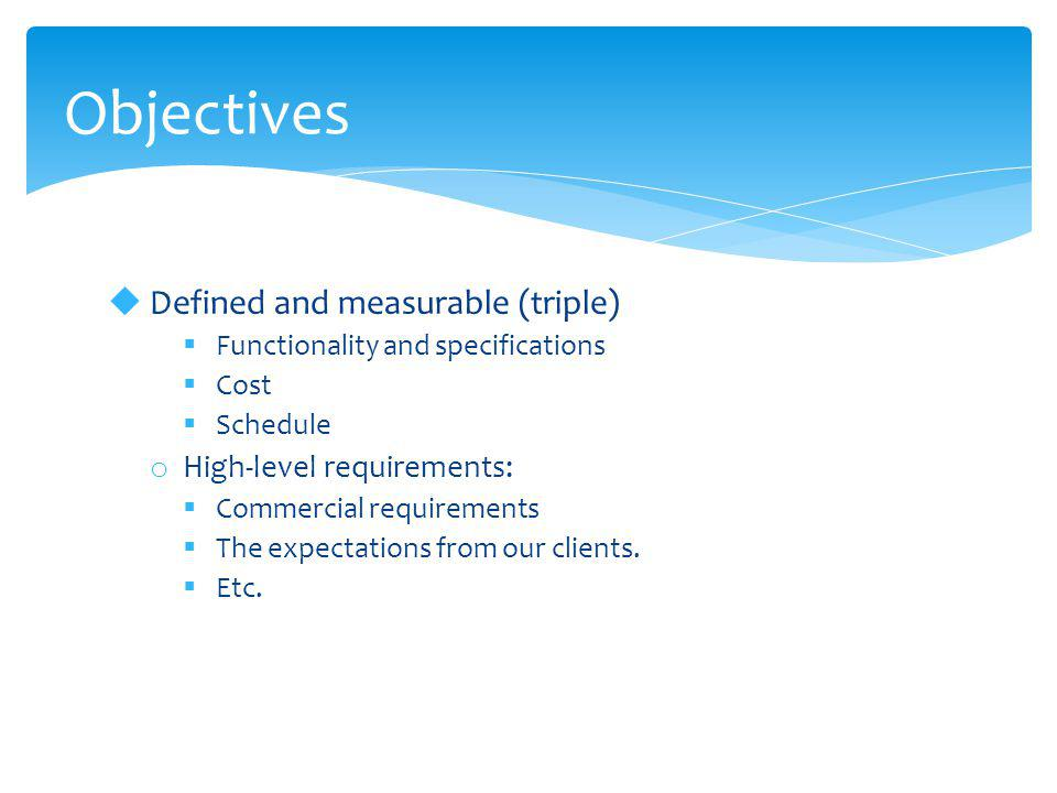 Objectives  Defined and measurable (triple)  Functionality and specifications  Cost  Schedule o High-level requirements:  Commercial requirements