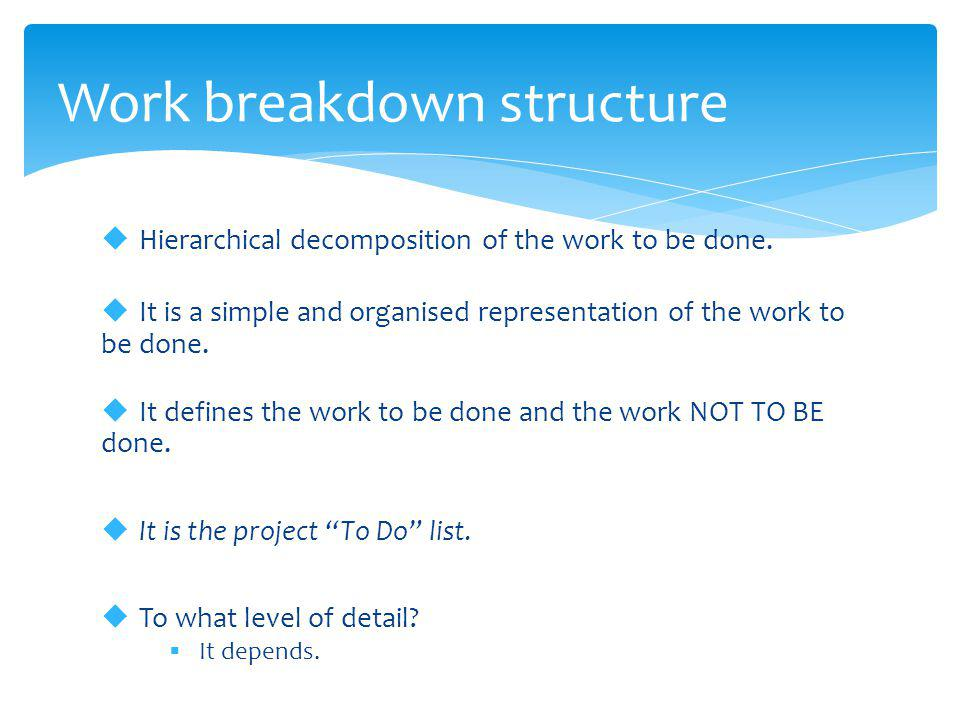  Hierarchical decomposition of the work to be done.  It is a simple and organised representation of the work to be done.  It defines the work to be