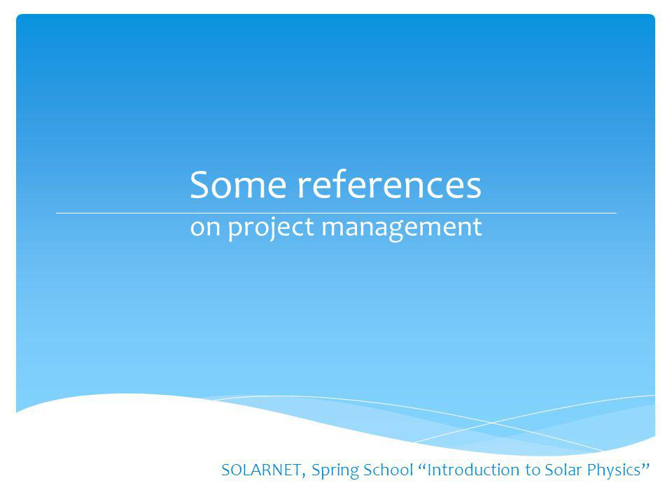 "Some references on project management SOLARNET, Spring School ""Introduction to Solar Physics"""
