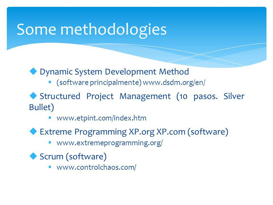 Some methodologies  Dynamic System Development Method  (software principalmente) www.dsdm.org/en/  Structured Project Management (10 pasos. Silver