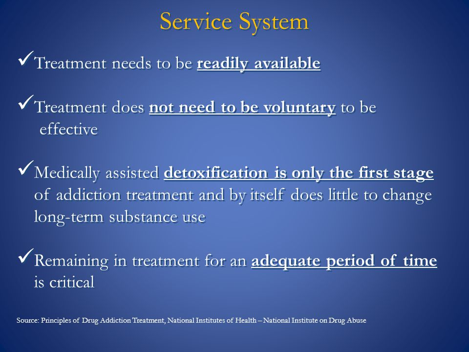 Service System Treatment needs to be readily available Treatment does not need to be voluntary to be effective Medically assisted detoxification is on