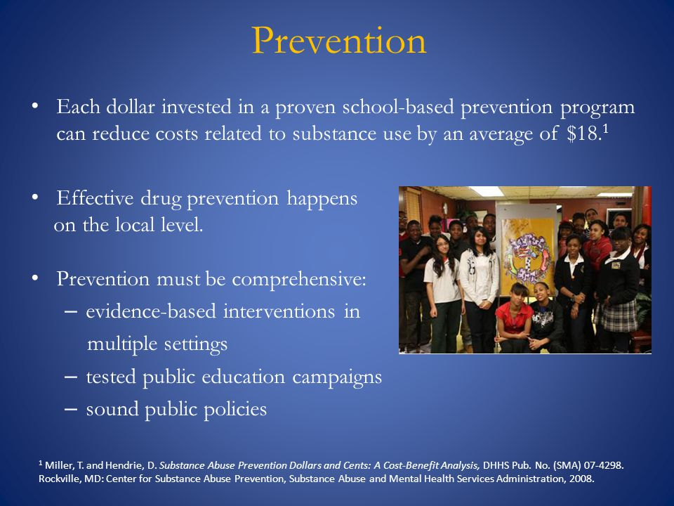 Prevention Each dollar invested in a proven school-based prevention program can reduce costs related to substance use by an average of $18. 1 Effectiv