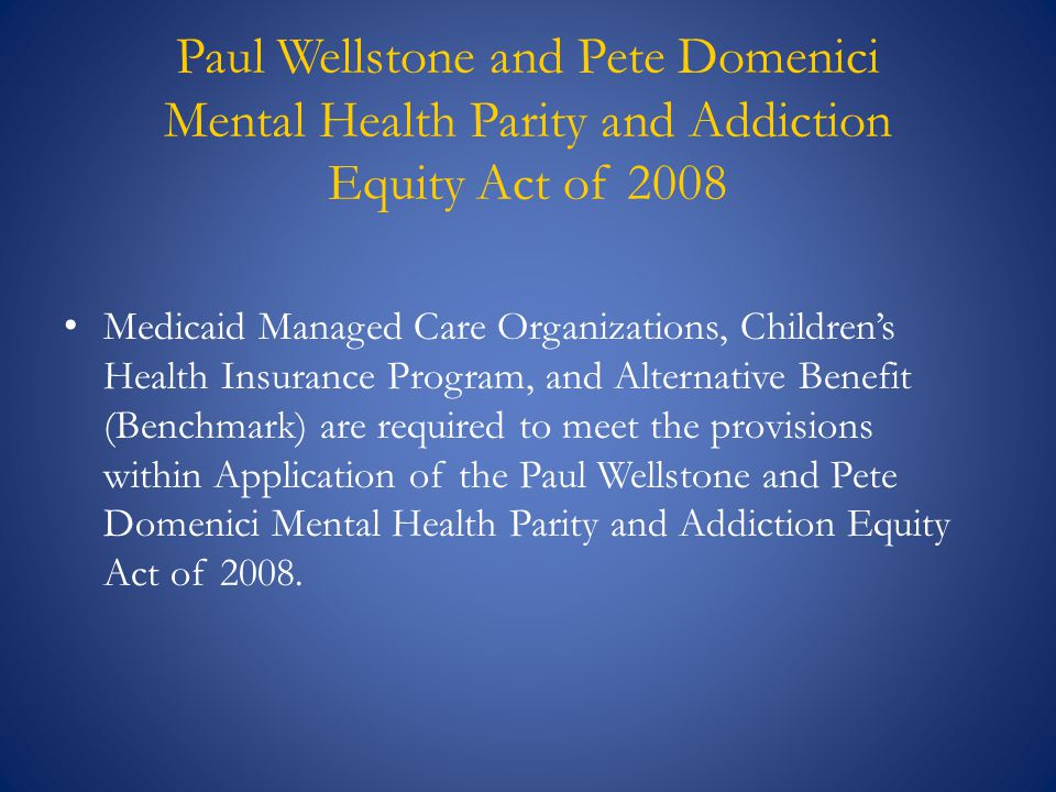 Paul Wellstone and Pete Domenici Mental Health Parity and Addiction Equity Act of 2008 Medicaid Managed Care Organizations, Children's Health Insuranc