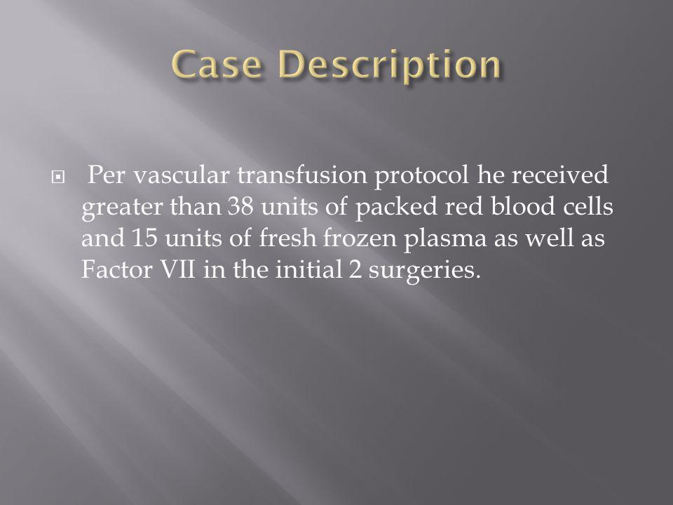  Per vascular transfusion protocol he received greater than 38 units of packed red blood cells and 15 units of fresh frozen plasma as well as Factor VII in the initial 2 surgeries.
