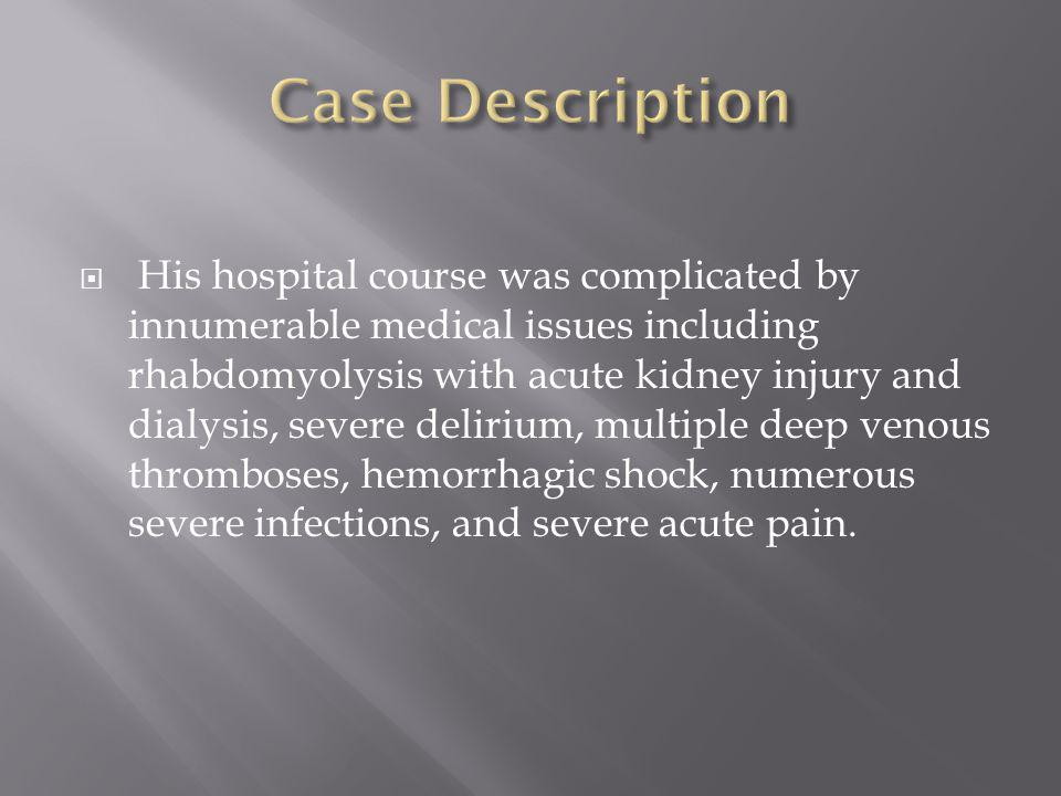  His hospital course was complicated by innumerable medical issues including rhabdomyolysis with acute kidney injury and dialysis, severe delirium, multiple deep venous thromboses, hemorrhagic shock, numerous severe infections, and severe acute pain.
