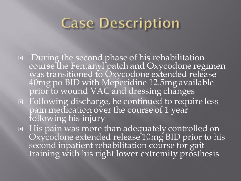  During the second phase of his rehabilitation course the Fentanyl patch and Oxycodone regimen was transitioned to Oxycodone extended release 40mg po BID with Meperidine 12.5mg available prior to wound VAC and dressing changes  Following discharge, he continued to require less pain medication over the course of 1 year following his injury  His pain was more than adequately controlled on Oxycodone extended release 10mg BID prior to his second inpatient rehabilitation course for gait training with his right lower extremity prosthesis