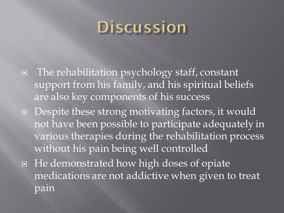  The rehabilitation psychology staff, constant support from his family, and his spiritual beliefs are also key components of his success  Despite these strong motivating factors, it would not have been possible to participate adequately in various therapies during the rehabilitation process without his pain being well controlled  He demonstrated how high doses of opiate medications are not addictive when given to treat pain