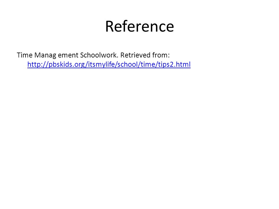 Reference Time Manag ement Schoolwork. Retrieved from: http://pbskids.org/itsmylife/school/time/tips2.html http://pbskids.org/itsmylife/school/time/ti