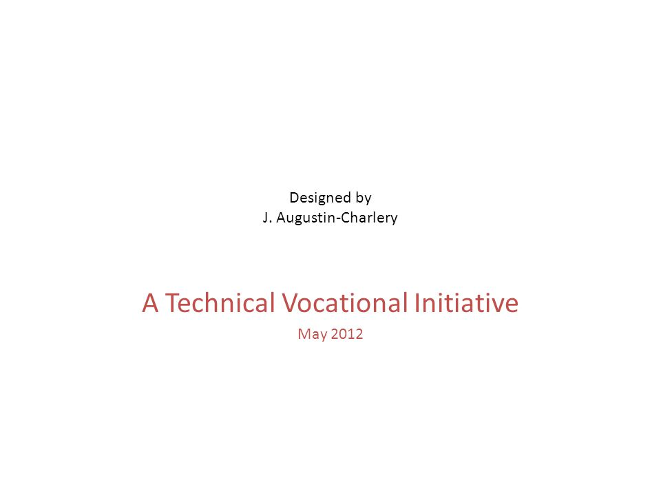 Designed by J. Augustin-Charlery A Technical Vocational Initiative May 2012