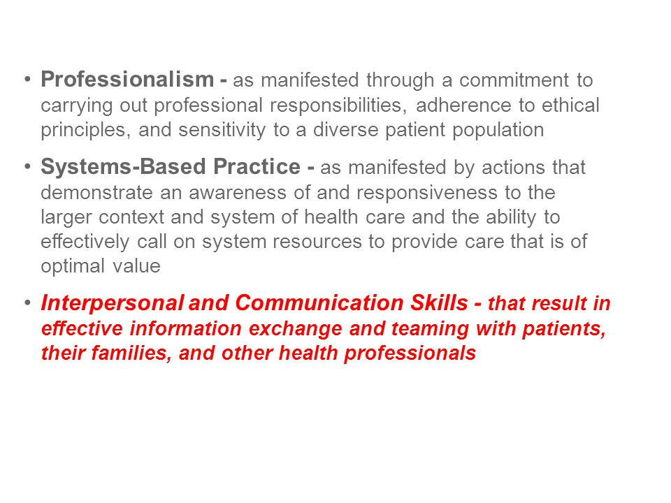 Professionalism - as manifested through a commitment to carrying out professional responsibilities, adherence to ethical principles, and sensitivity to a diverse patient population Systems-Based Practice - as manifested by actions that demonstrate an awareness of and responsiveness to the larger context and system of health care and the ability to effectively call on system resources to provide care that is of optimal value Interpersonal and Communication Skills - that result in effective information exchange and teaming with patients, their families, and other health professionals