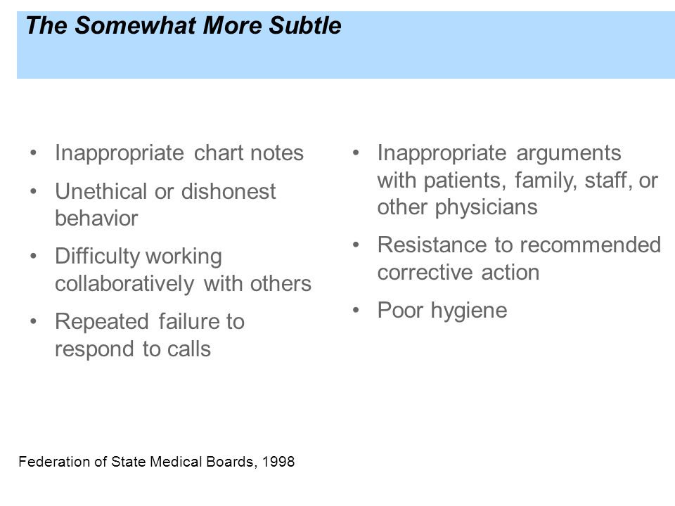 The Somewhat More Subtle Inappropriate chart notes Unethical or dishonest behavior Difficulty working collaboratively with others Repeated failure to respond to calls Inappropriate arguments with patients, family, staff, or other physicians Resistance to recommended corrective action Poor hygiene Federation of State Medical Boards, 1998