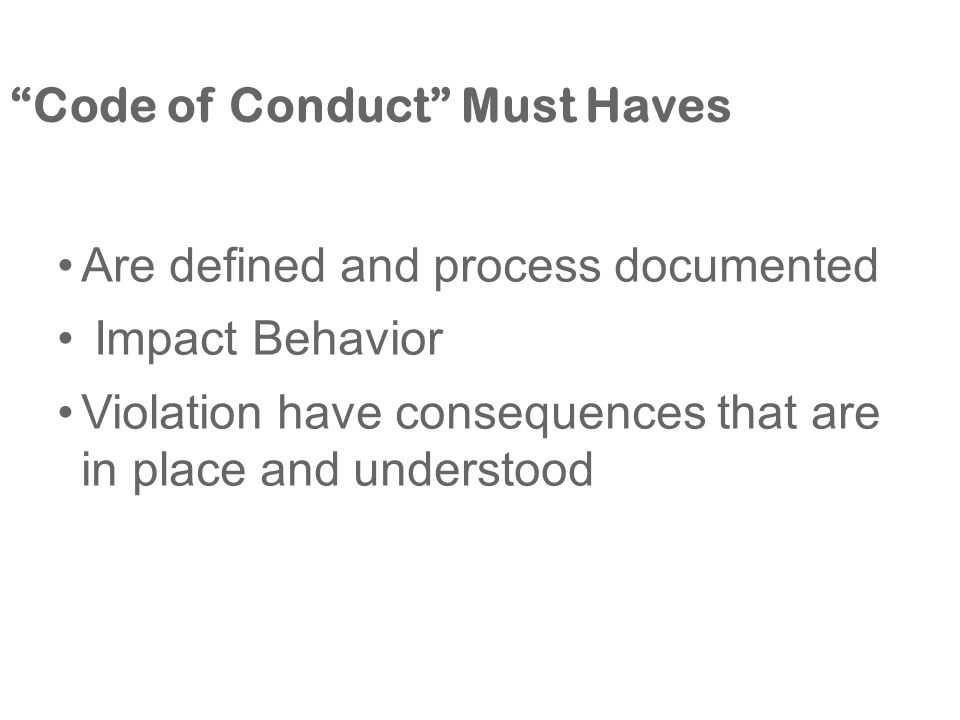 Code of Conduct Must Haves Are defined and process documented Impact Behavior Violation have consequences that are in place and understood