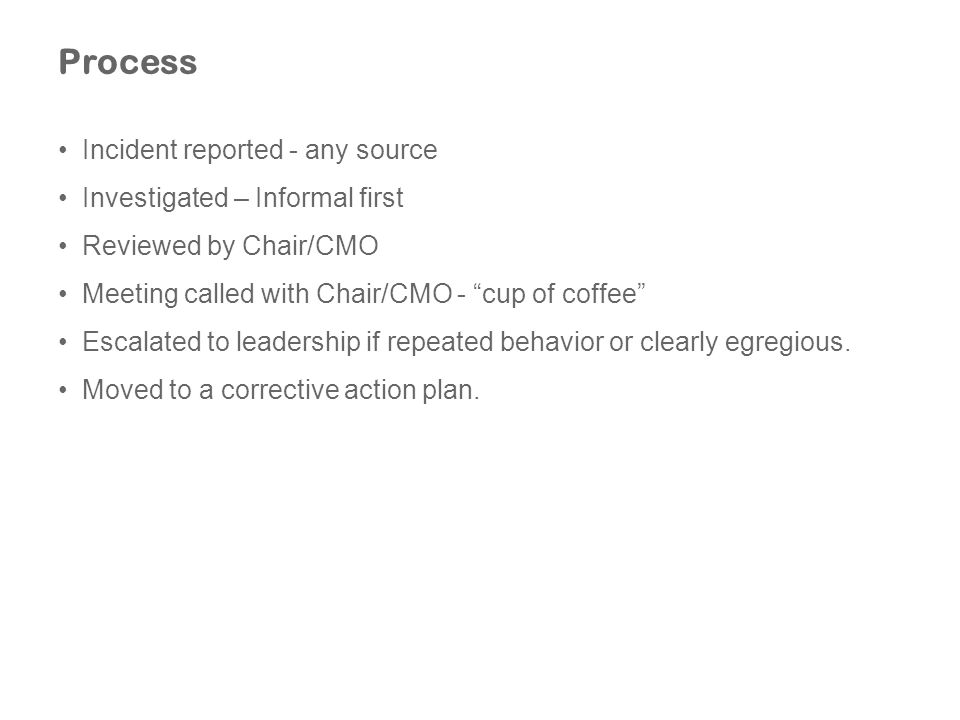 Process Incident reported - any source Investigated – Informal first Reviewed by Chair/CMO Meeting called with Chair/CMO - cup of coffee Escalated to leadership if repeated behavior or clearly egregious.