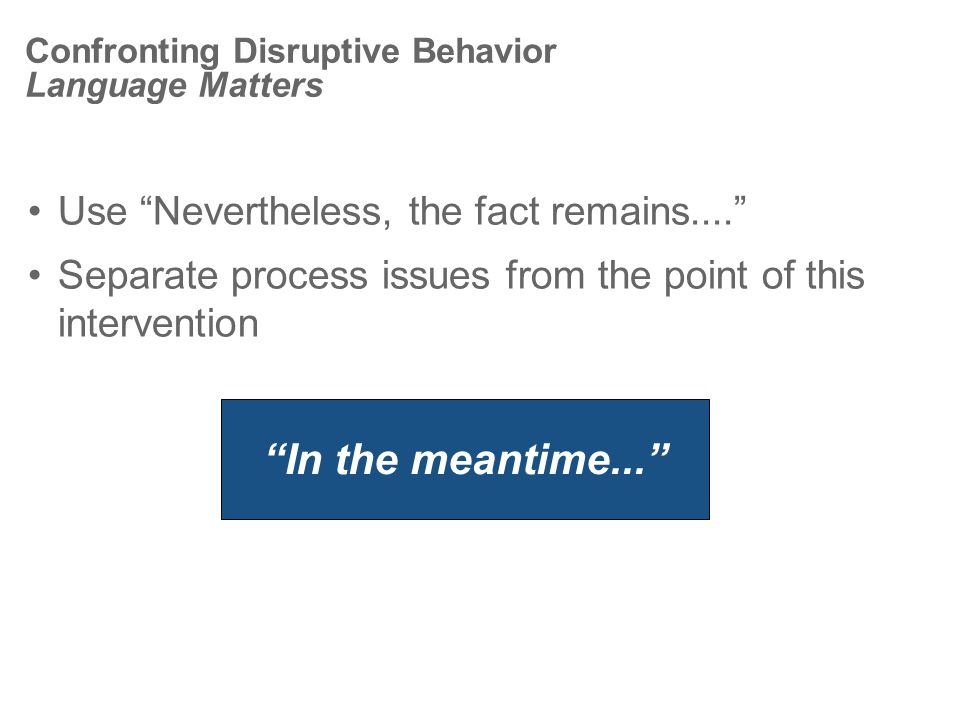 Confronting Disruptive Behavior Language Matters Use Nevertheless, the fact remains.... Separate process issues from the point of this intervention In the meantime...