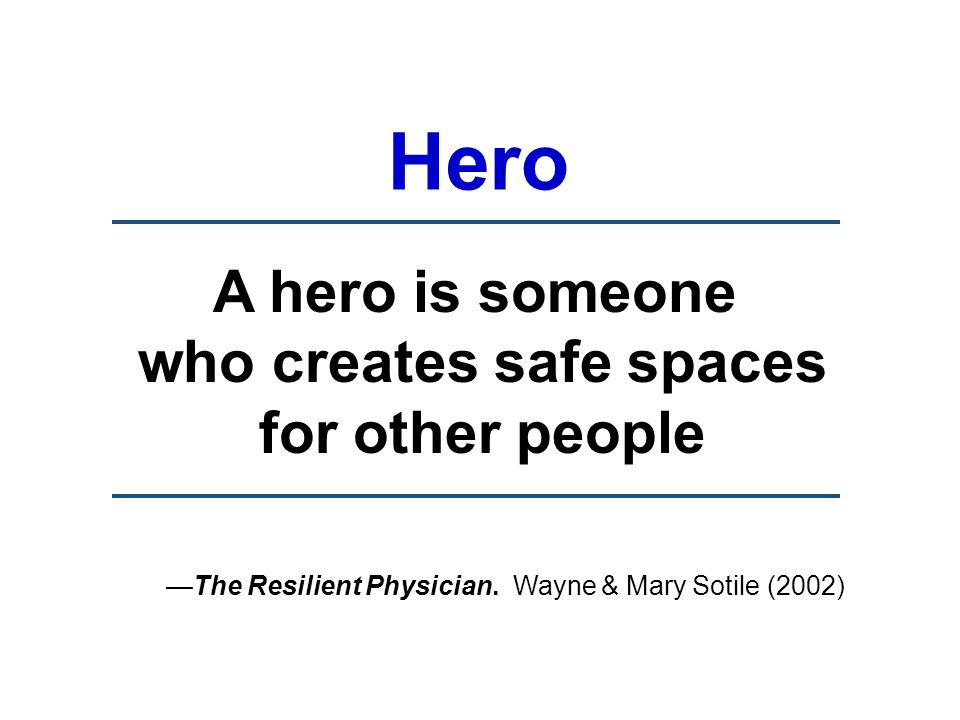 A hero is someone who creates safe spaces for other people —The Resilient Physician.