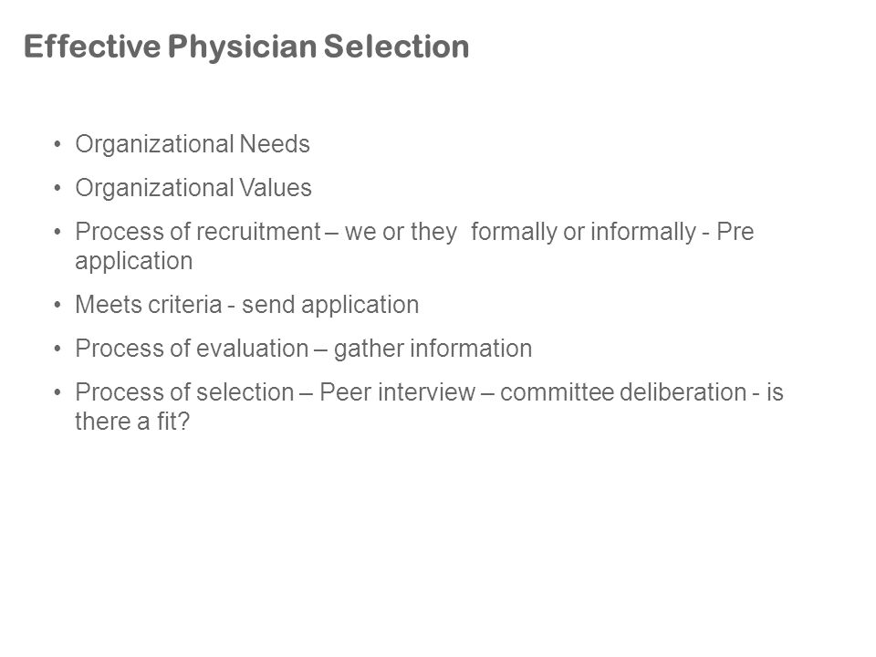 Effective Physician Selection Organizational Needs Organizational Values Process of recruitment – we or they formally or informally - Pre application Meets criteria - send application Process of evaluation – gather information Process of selection – Peer interview – committee deliberation - is there a fit