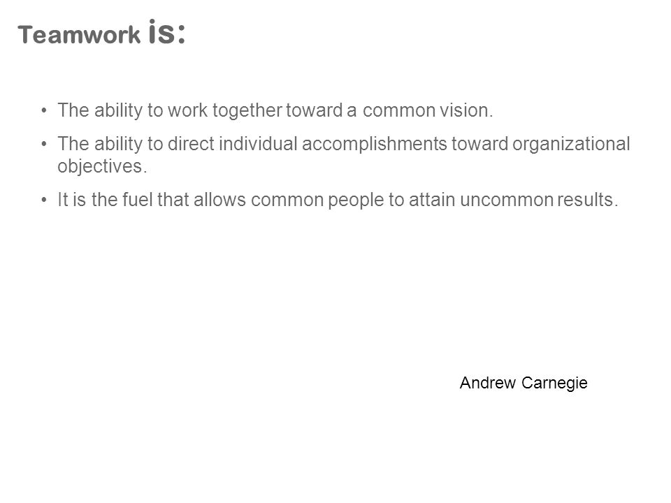 Teamwork is: The ability to work together toward a common vision.