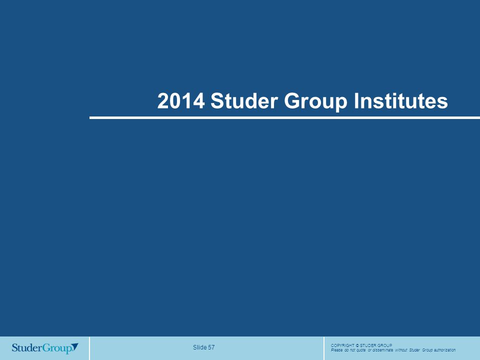 COPYRIGHT © STUDER GROUP Please do not quote or disseminate without Studer Group authorization Slide 57 2014 Studer Group Institutes