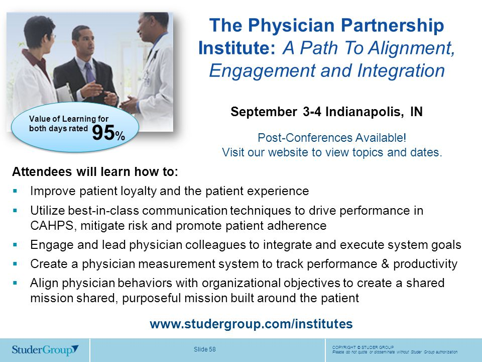 COPYRIGHT © STUDER GROUP Please do not quote or disseminate without Studer Group authorization Slide 58 September 3-4 Indianapolis, IN www.studergroup.com/institutes Attendees will learn how to:  Improve patient loyalty and the patient experience  Utilize best-in-class communication techniques to drive performance in CAHPS, mitigate risk and promote patient adherence  Engage and lead physician colleagues to integrate and execute system goals  Create a physician measurement system to track performance & productivity  Align physician behaviors with organizational objectives to create a shared mission shared, purposeful mission built around the patient The Physician Partnership Institute: A Path To Alignment, Engagement and Integration Post-Conferences Available.