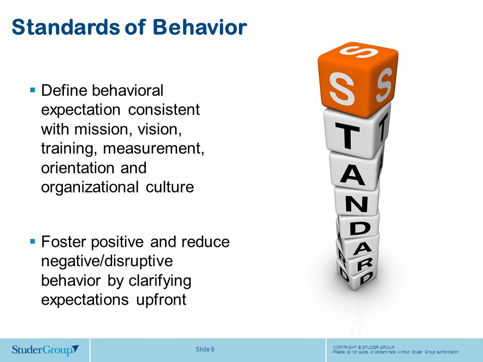 COPYRIGHT © STUDER GROUP Please do not quote or disseminate without Studer Group authorization Slide 8  Define behavioral expectation consistent with mission, vision, training, measurement, orientation and organizational culture  Foster positive and reduce negative/disruptive behavior by clarifying expectations upfront Standards of Behavior