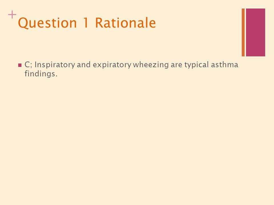 + Question 1 Rationale C; Inspiratory and expiratory wheezing are typical asthma findings.