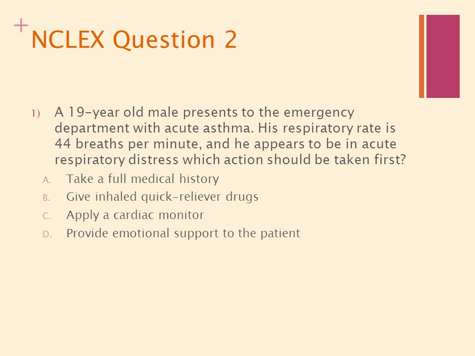 + NCLEX Question 2 1) A 19-year old male presents to the emergency department with acute asthma. His respiratory rate is 44 breaths per minute, and he