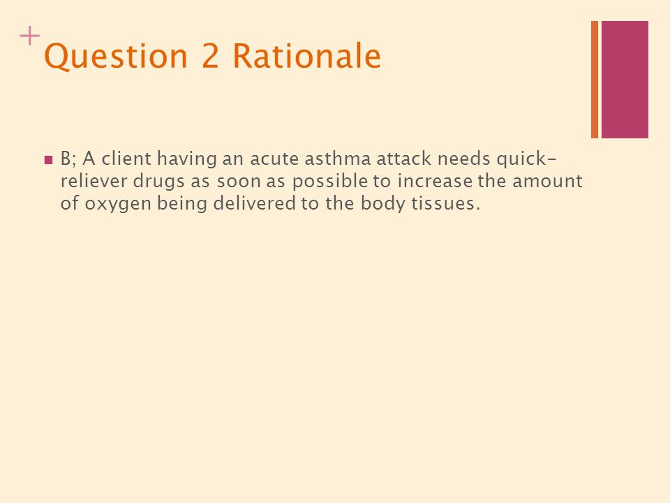 + Question 2 Rationale B; A client having an acute asthma attack needs quick- reliever drugs as soon as possible to increase the amount of oxygen bein