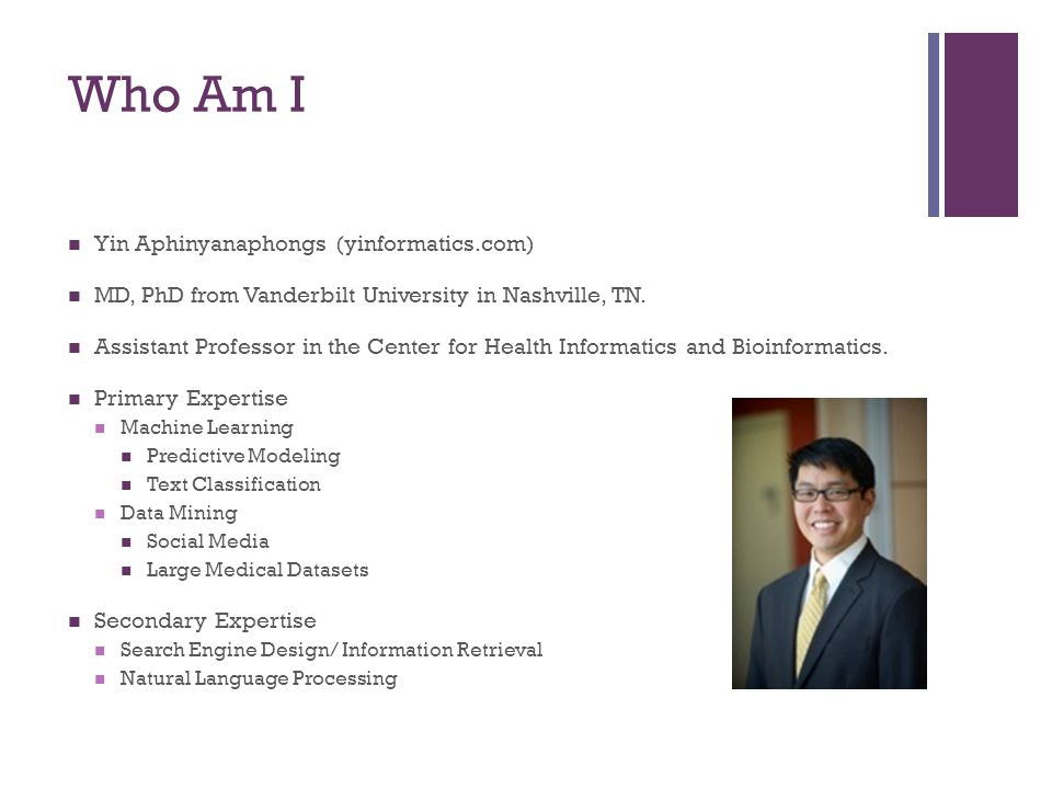 Who Am I Yin Aphinyanaphongs (yinformatics.com) MD, PhD from Vanderbilt University in Nashville, TN. Assistant Professor in the Center for Health Info