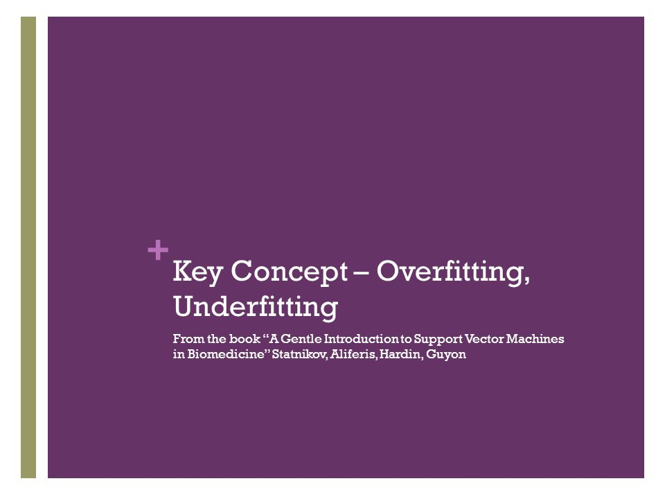 "+ Key Concept – Overfitting, Underfitting From the book ""A Gentle Introduction to Support Vector Machines in Biomedicine"" Statnikov, Aliferis, Hardin,"