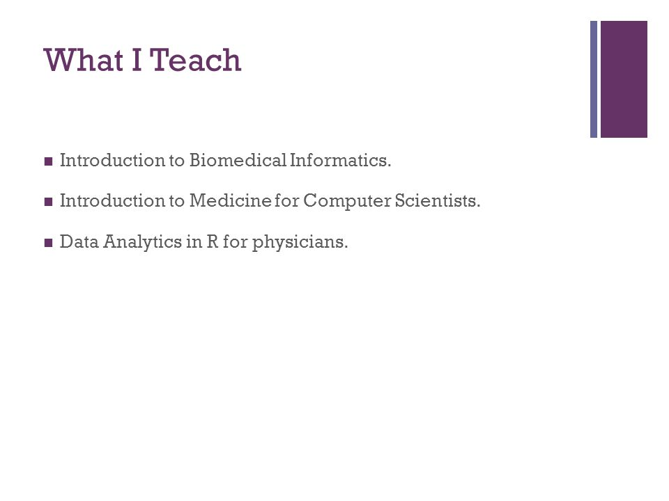 What I Teach Introduction to Biomedical Informatics. Introduction to Medicine for Computer Scientists. Data Analytics in R for physicians.