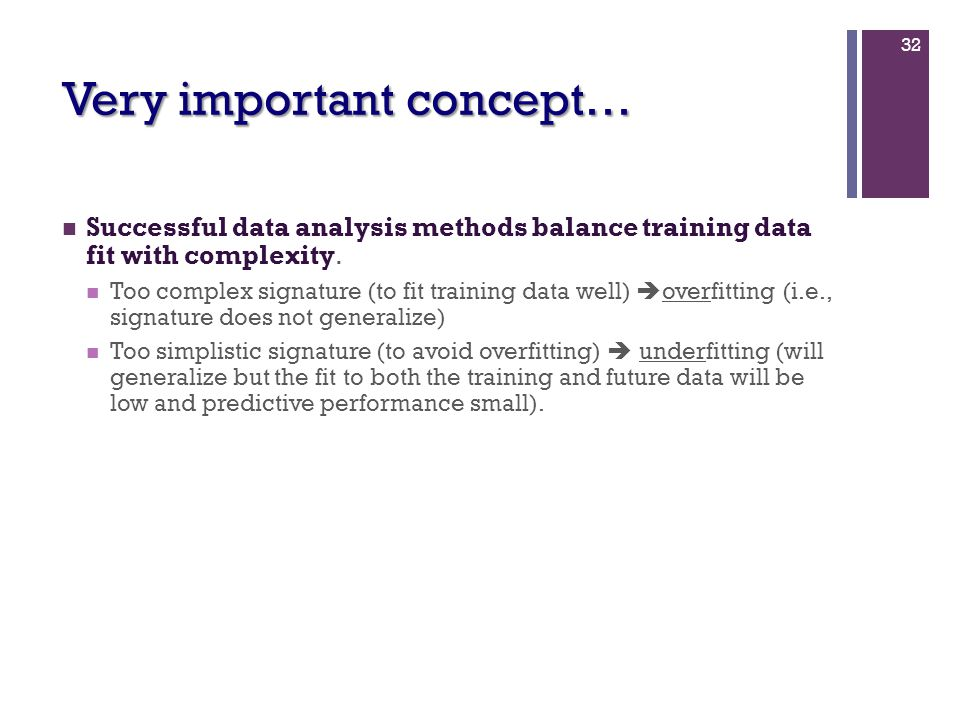 32 Very important concept… Successful data analysis methods balance training data fit with complexity. Too complex signature (to fit training data wel