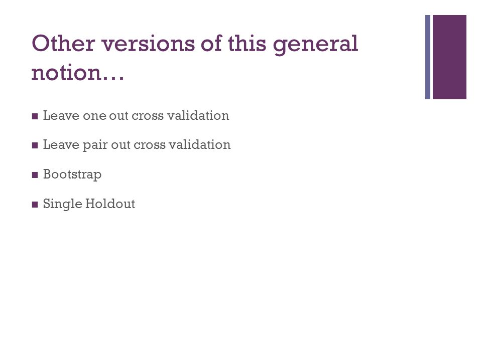 Other versions of this general notion… Leave one out cross validation Leave pair out cross validation Bootstrap Single Holdout