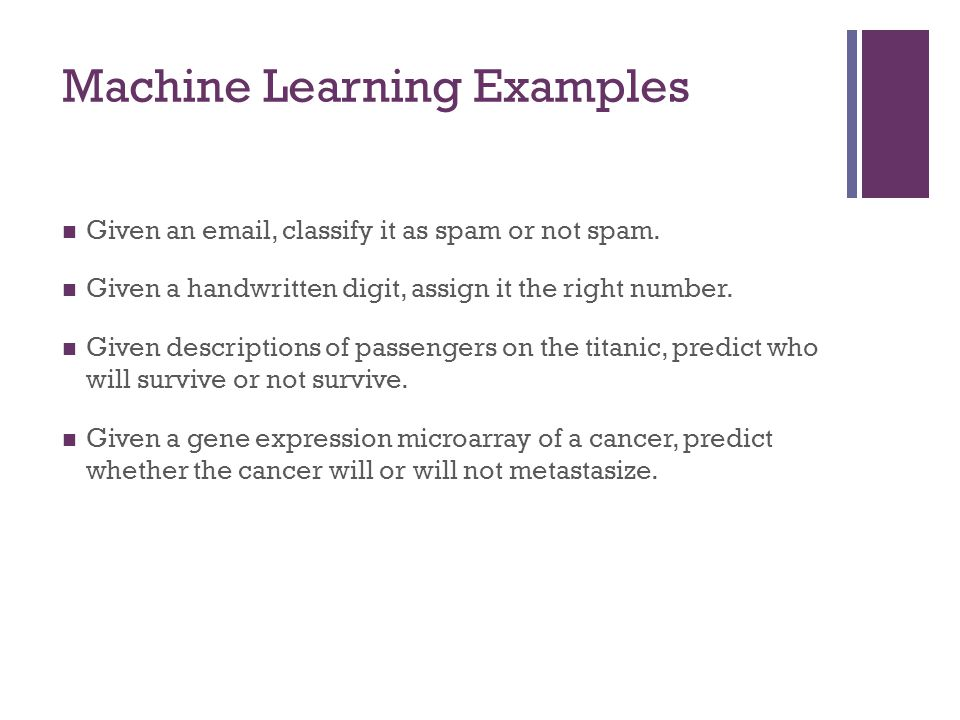 Machine Learning Examples Given an email, classify it as spam or not spam. Given a handwritten digit, assign it the right number. Given descriptions o