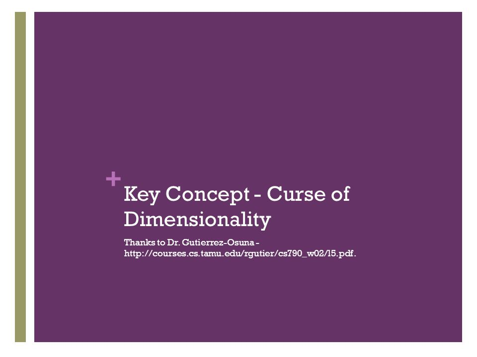 + Key Concept - Curse of Dimensionality Thanks to Dr. Gutierrez-Osuna - http://courses.cs.tamu.edu/rgutier/cs790_w02/l5.pdf.