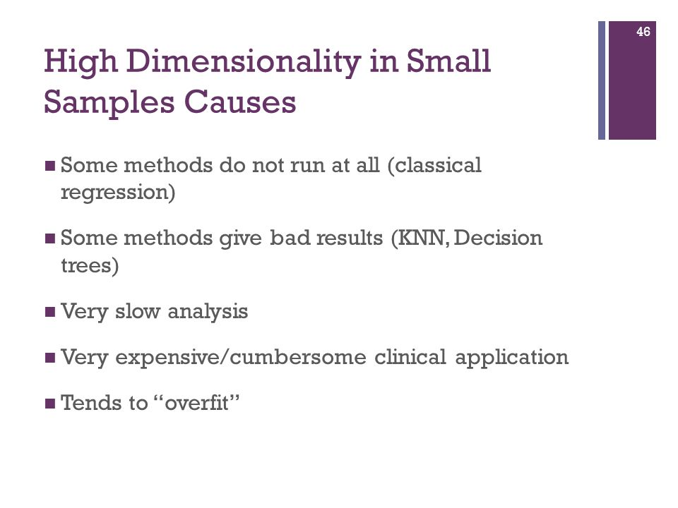 46 Some methods do not run at all (classical regression) Some methods give bad results (KNN, Decision trees) Very slow analysis Very expensive/cumbersome clinical application Tends to overfit High Dimensionality in Small Samples Causes