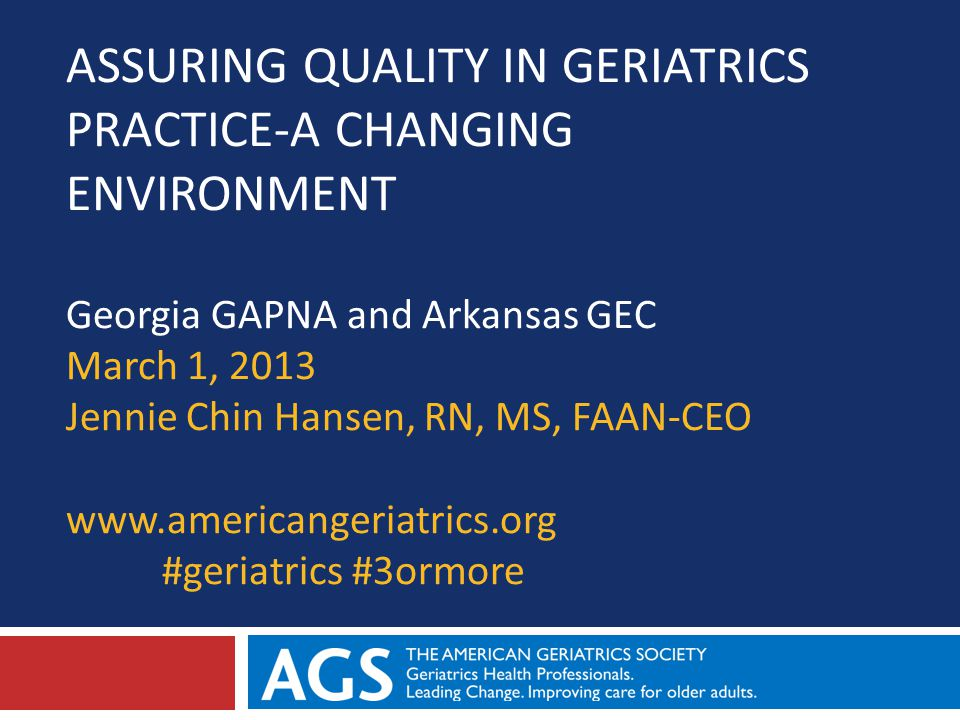 ASSURING QUALITY IN GERIATRICS PRACTICE-A CHANGING ENVIRONMENT Georgia GAPNA and Arkansas GEC March 1, 2013 Jennie Chin Hansen, RN, MS, FAAN-CEO www.americangeriatrics.org #geriatrics #3ormore