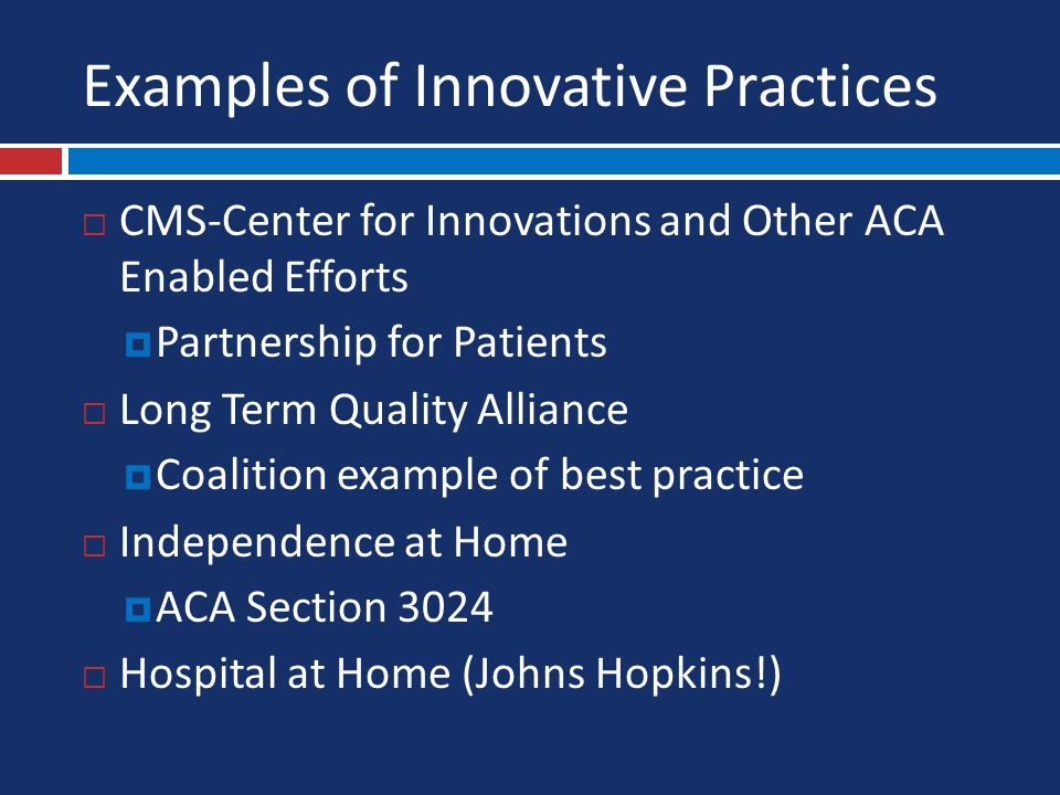 Examples of Innovative Practices  CMS-Center for Innovations and Other ACA Enabled Efforts  Partnership for Patients  Long Term Quality Alliance  Coalition example of best practice  Independence at Home  ACA Section 3024  Hospital at Home (Johns Hopkins!)
