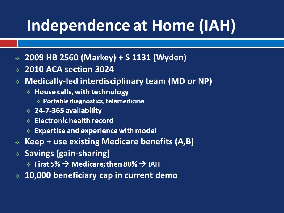 Independence at Home (IAH)  2009 HB 2560 (Markey) + S 1131 (Wyden)  2010 ACA section 3024  Medically-led interdisciplinary team (MD or NP)  House calls, with technology  Portable diagnostics, telemedicine  24-7-365 availability  Electronic health record  Expertise and experience with model  Keep + use existing Medicare benefits (A,B)  Savings (gain-sharing)  First 5%  Medicare; then 80%  IAH  10,000 beneficiary cap in current demo
