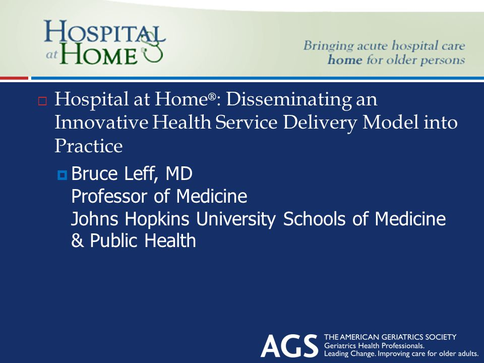 Header  Hospital at Home ® : Disseminating an Innovative Health Service Delivery Model into Practice  Bruce Leff, MD Professor of Medicine Johns Hopkins University Schools of Medicine & Public Health