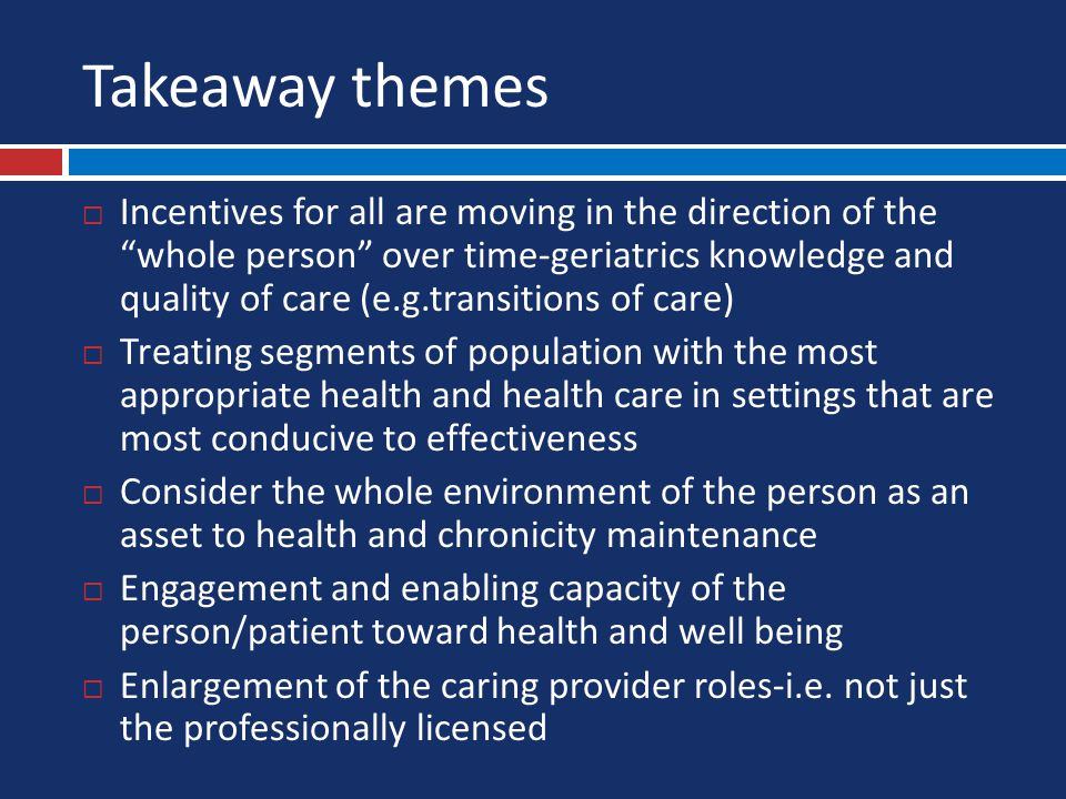 Takeaway themes  Incentives for all are moving in the direction of the whole person over time-geriatrics knowledge and quality of care (e.g.transitions of care)  Treating segments of population with the most appropriate health and health care in settings that are most conducive to effectiveness  Consider the whole environment of the person as an asset to health and chronicity maintenance  Engagement and enabling capacity of the person/patient toward health and well being  Enlargement of the caring provider roles-i.e.