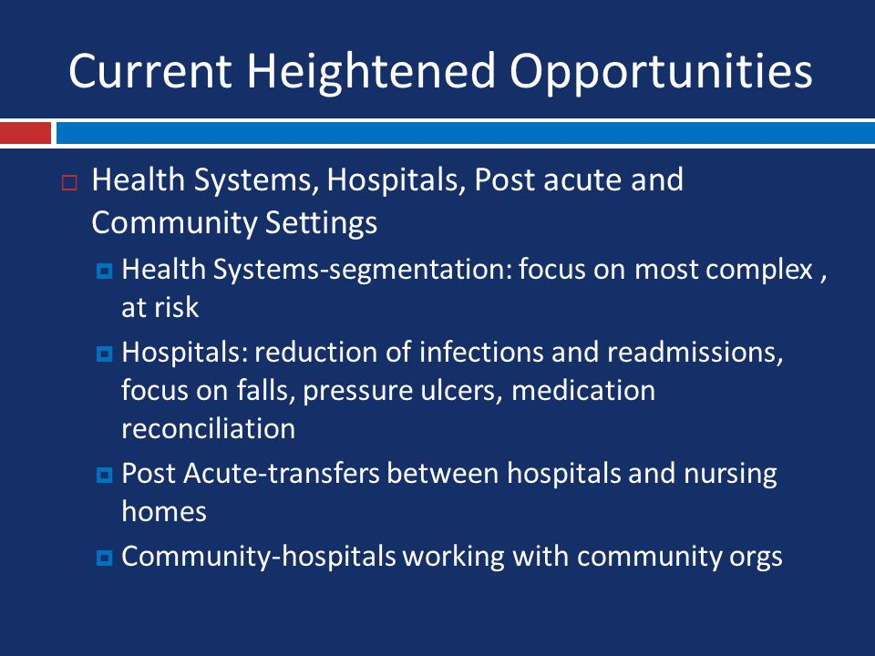 Current Heightened Opportunities  Health Systems, Hospitals, Post acute and Community Settings  Health Systems-segmentation: focus on most complex, at risk  Hospitals: reduction of infections and readmissions, focus on falls, pressure ulcers, medication reconciliation  Post Acute-transfers between hospitals and nursing homes  Community-hospitals working with community orgs
