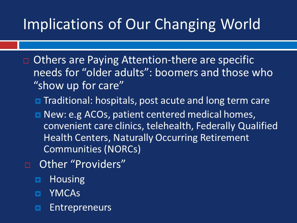 Implications of Our Changing World  Others are Paying Attention-there are specific needs for older adults : boomers and those who show up for care  Traditional: hospitals, post acute and long term care  New: e.g ACOs, patient centered medical homes, convenient care clinics, telehealth, Federally Qualified Health Centers, Naturally Occurring Retirement Communities (NORCs)  Other Providers  Housing  YMCAs  Entrepreneurs
