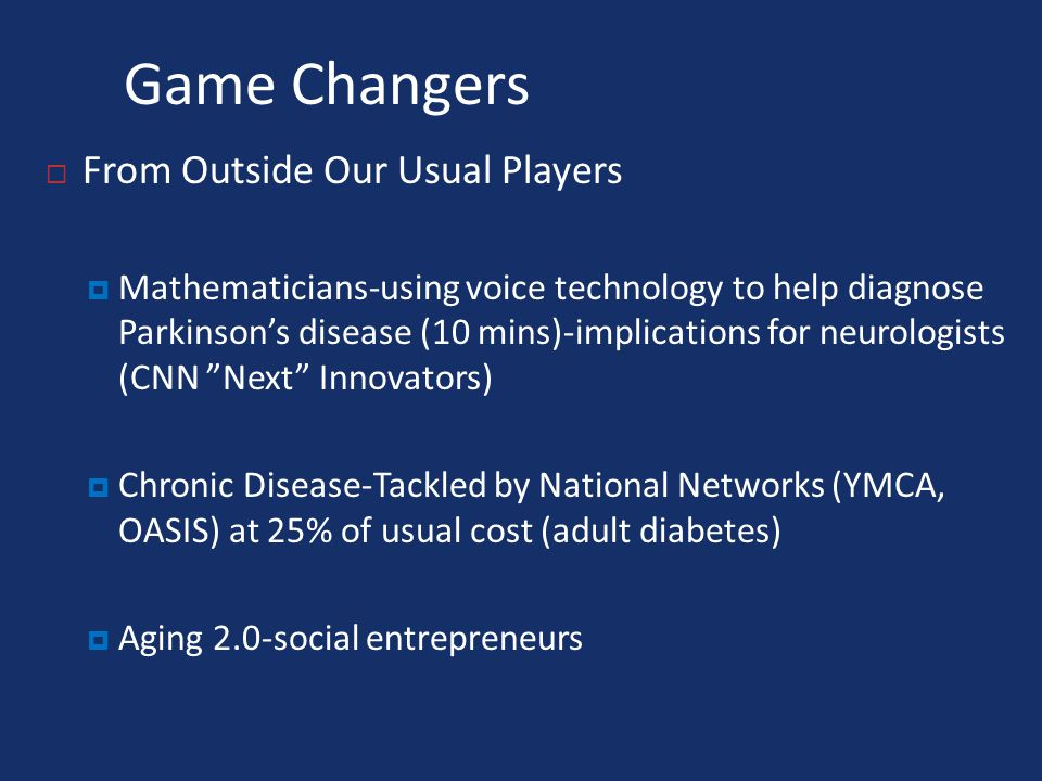 Game Changers  From Outside Our Usual Players  Mathematicians-using voice technology to help diagnose Parkinson's disease (10 mins)-implications for neurologists (CNN Next Innovators)  Chronic Disease-Tackled by National Networks (YMCA, OASIS) at 25% of usual cost (adult diabetes)  Aging 2.0-social entrepreneurs