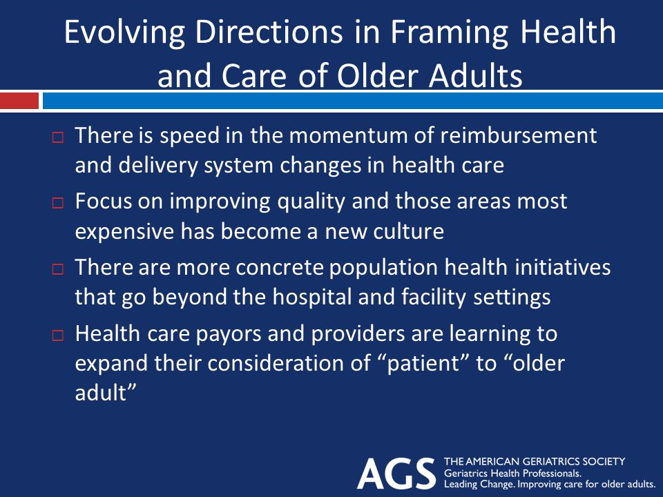 Evolving Directions in Framing Health and Care of Older Adults  There is speed in the momentum of reimbursement and delivery system changes in health care  Focus on improving quality and those areas most expensive has become a new culture  There are more concrete population health initiatives that go beyond the hospital and facility settings  Health care payors and providers are learning to expand their consideration of patient to older adult