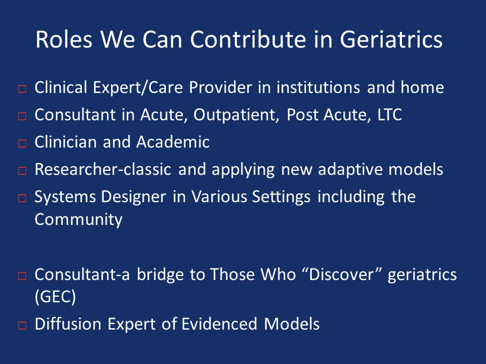 Roles We Can Contribute in Geriatrics  Clinical Expert/Care Provider in institutions and home  Consultant in Acute, Outpatient, Post Acute, LTC  Clinician and Academic  Researcher-classic and applying new adaptive models  Systems Designer in Various Settings including the Community  Consultant-a bridge to Those Who Discover geriatrics (GEC)  Diffusion Expert of Evidenced Models