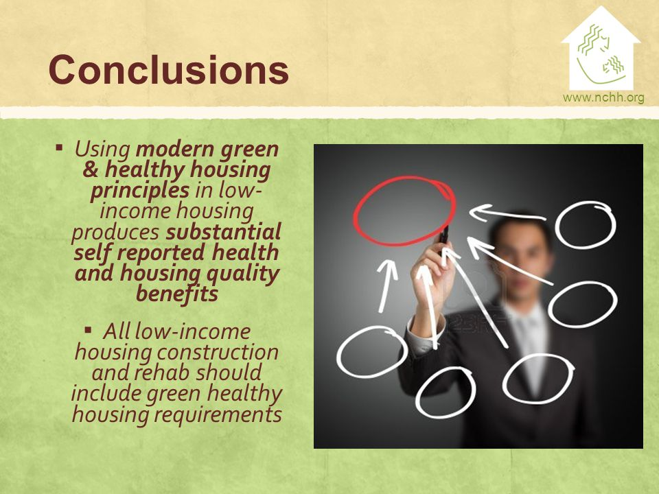 www.nchh.org Conclusions ▪ Using modern green & healthy housing principles in low- income housing produces substantial self reported health and housing quality benefits ▪ All low-income housing construction and rehab should include green healthy housing requirements